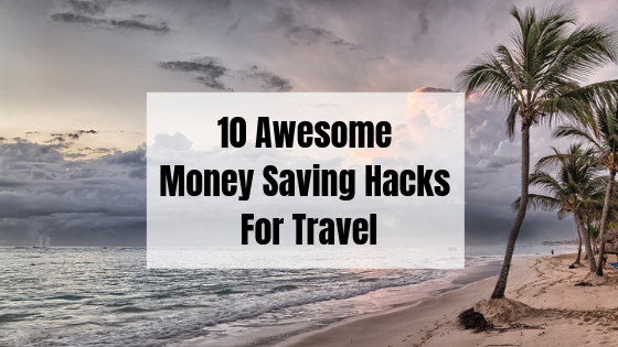 10 Awesome Money Saving Hacks For Travel