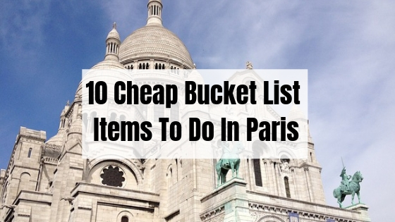 10 Cheap & Amazing Things You Need To Tick Off Your List In Paris