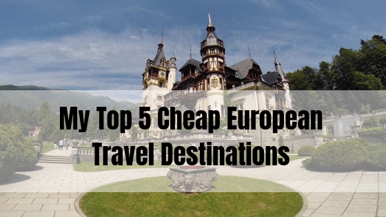 My Top 5 European Destinations For Budget Travellers