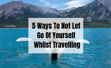 5 Ways To Not Let Go Of Yourself Whilst Travelling