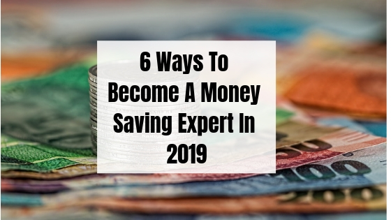 6 Ways To Become A Money Saving Expert In 2019!