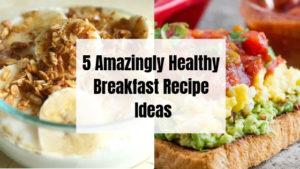 5 Amazingly Healthy Breakfast Recipe Ideas