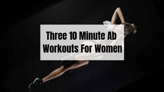 Three Killer 10 Minute Ab Workouts For Women